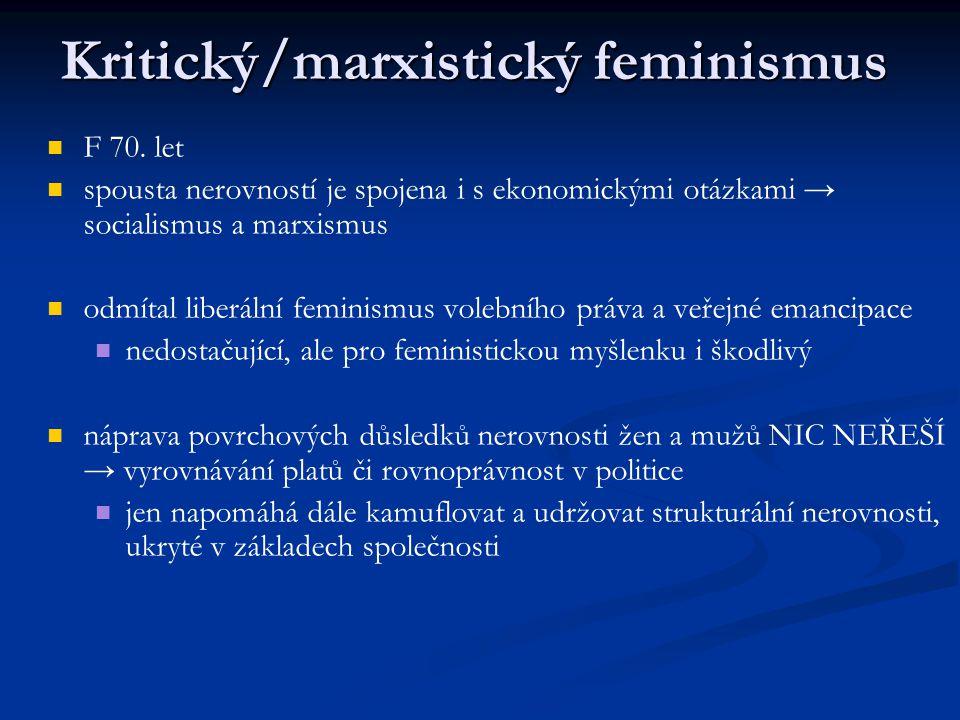 Kritický/marxistický feminismus F 70. let spousta nerovností je spojena i s ekonomickými otázkami → socialismus a marxismus odmítal liberální feminism