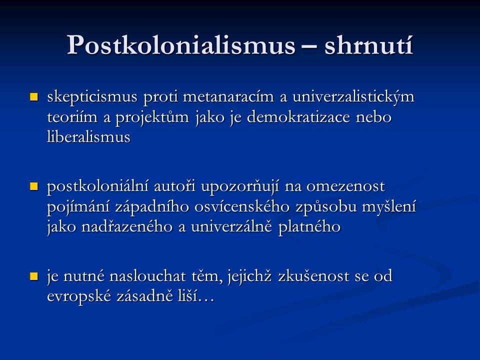 Postkolonialismus – shrnutí skepticismus proti metanaracím a univerzalistickým teoriím a projektům jako je demokratizace nebo liberalismus skepticismu