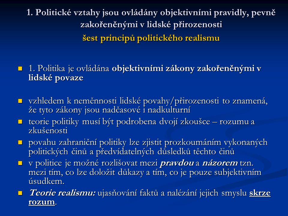 1. Politické vztahy jsou ovládány objektivními pravidly, pevně zakořeněnými v lidské přirozenosti šest principů politického realismu 1. Politika je ov