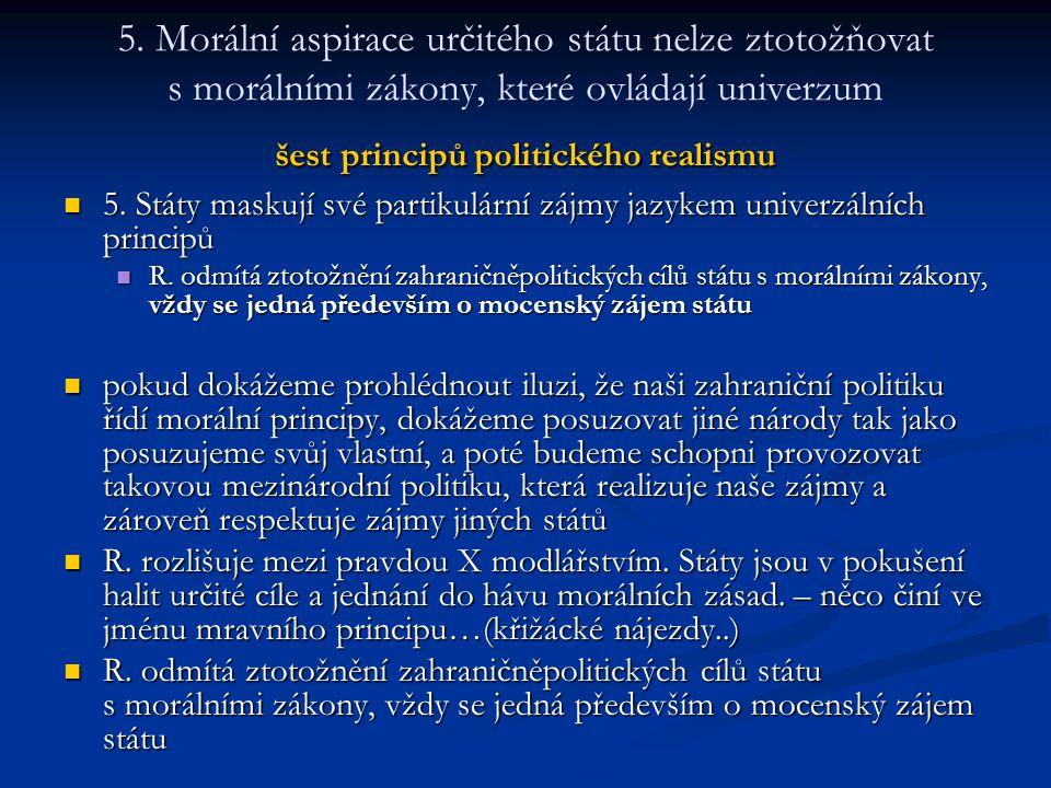 šest principů politického realismu 5. Morální aspirace určitého státu nelze ztotožňovat s morálními zákony, které ovládají univerzum šest principů pol