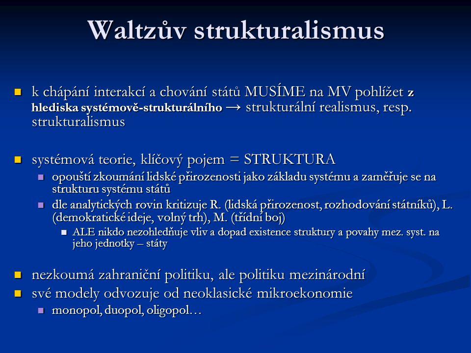 Waltzův strukturalismus k chápání interakcí a chování států MUSÍME na MV pohlížet z hlediska systémově-strukturálního → strukturální realismus, resp.