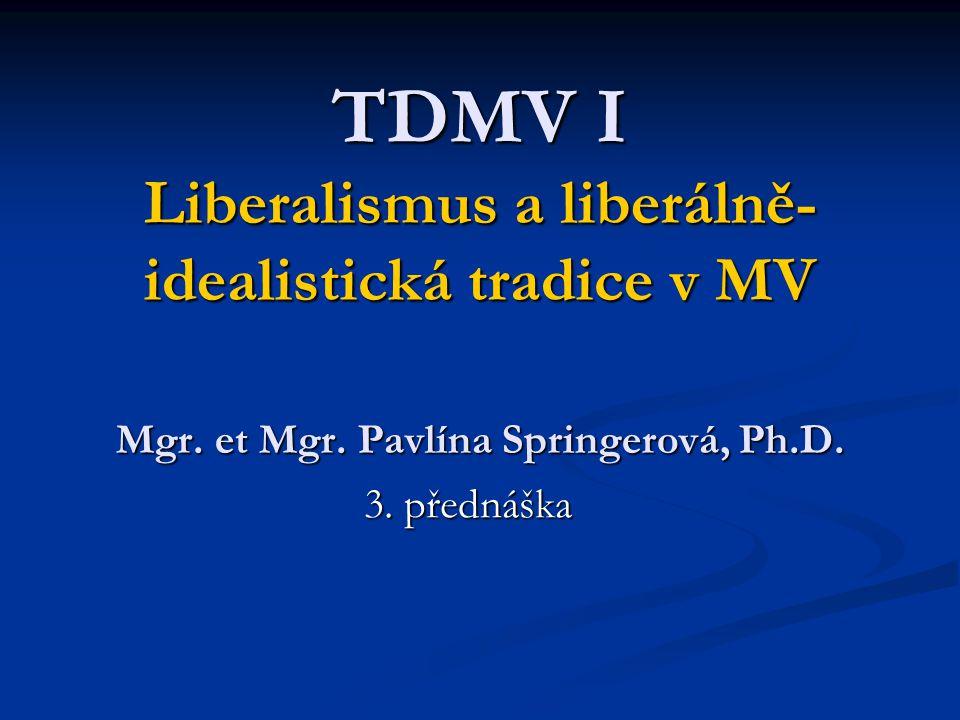 TDMV I Liberalismus a liberálně- idealistická tradice v MV Mgr. et Mgr. Pavlína Springerová, Ph.D. 3. přednáška