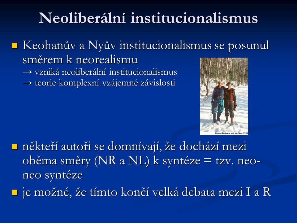 Neoliberální institucionalismus Keohanův a Nyův institucionalismus se posunul směrem k neorealismu → vzniká neoliberální institucionalismus → teorie k