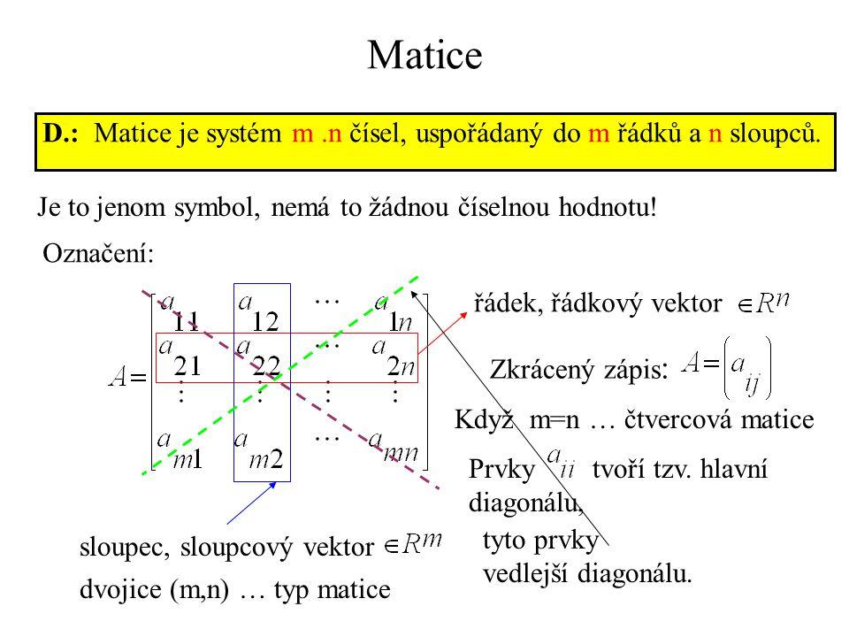 Matice D.: Matice je systém m.n čísel, uspořádaný do m řádků a n sloupců. Je to jenom symbol, nemá to žádnou číselnou hodnotu! Označení: řádek, řádkov
