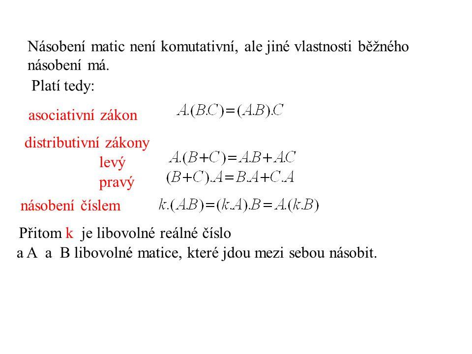 Násobení matic není komutativní, ale jiné vlastnosti běžného násobení má. asociativní zákon distributivní zákony Přitom k je libovolné reálné číslo a