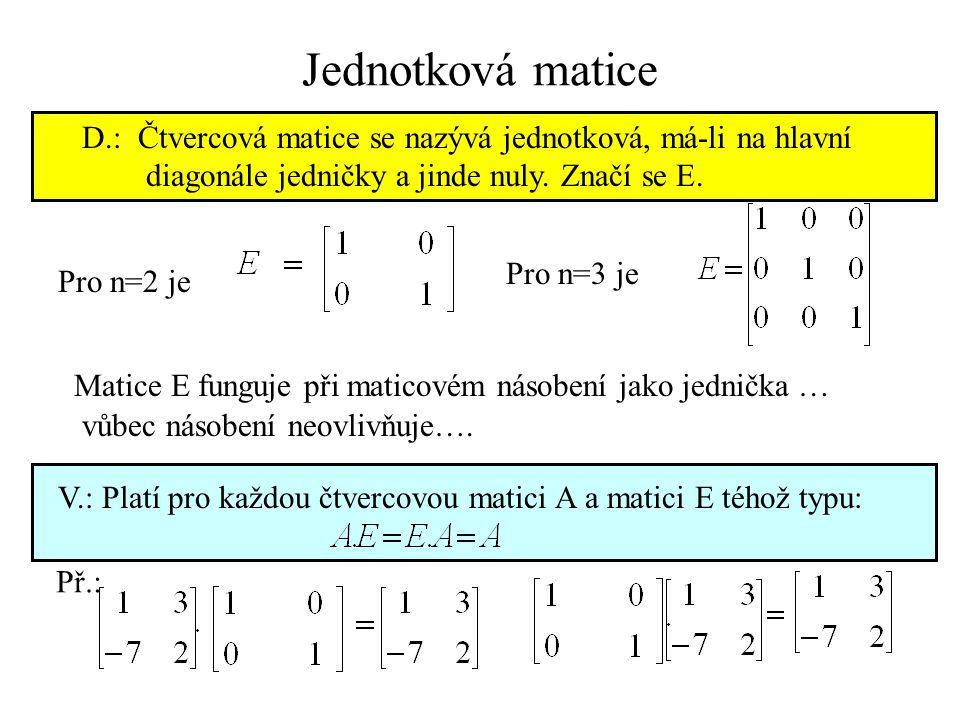 Pro n=2 je Pro n=3 je Matice E funguje při maticovém násobení jako jednička … V.: Platí pro každou čtvercovou matici A a matici E téhož typu: vůbec ná