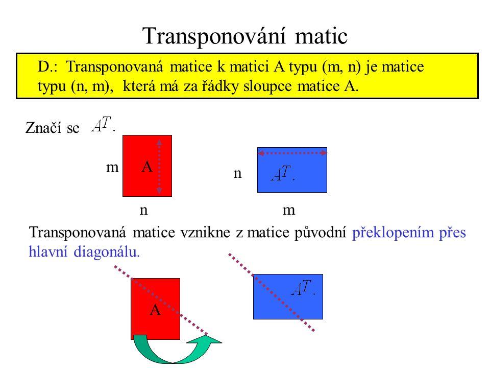 Transponování matic D.: Transponovaná matice k matici A typu (m, n) je matice typu (n, m), která má za řádky sloupce matice A. Značí se A m n n m Tran
