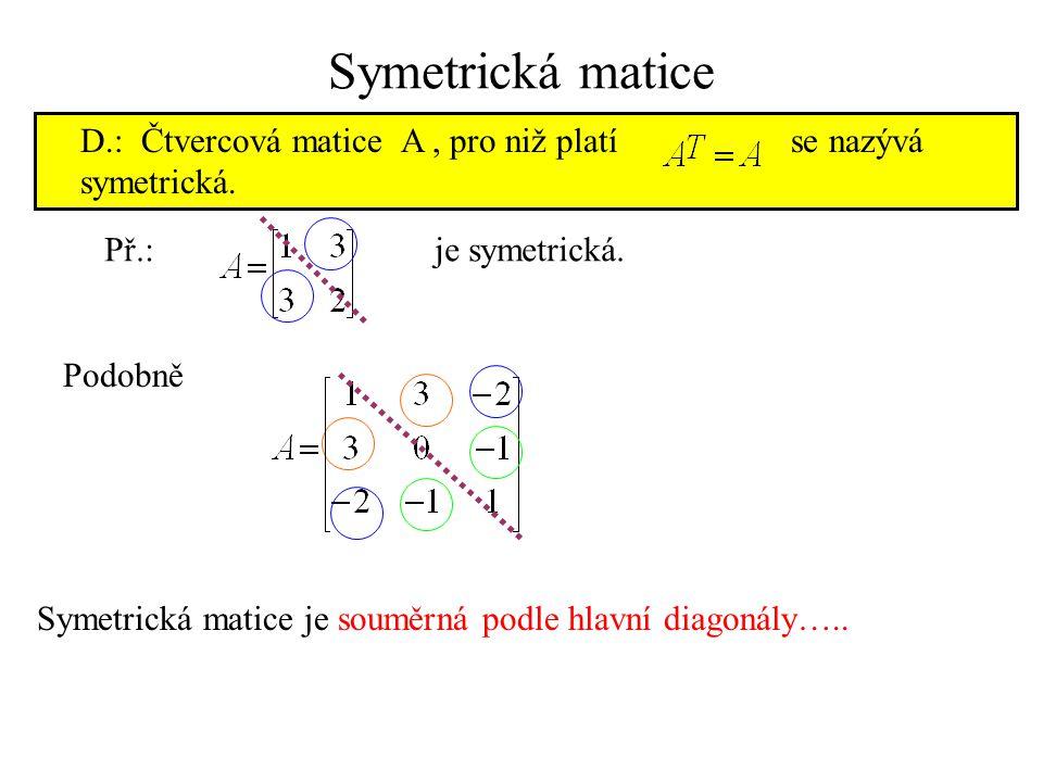 Symetrická matice D.: Čtvercová matice A, pro niž platí se nazývá symetrická. Př.:je symetrická. Podobně Symetrická matice je souměrná podle hlavní di