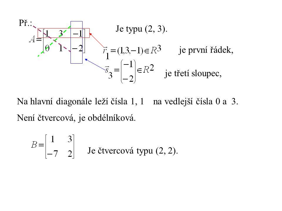Př.: Je typu (2, 3). je první řádek, je třetí sloupec, Na hlavní diagonále leží čísla 1, 1na vedlejší čísla 0 a 3. Není čtvercová, je obdélníková. Je