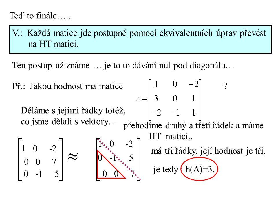 Teď to finále….. V.: Každá matice jde postupně pomocí ekvivalentních úprav převést na HT matici. Ten postup už známe … je to to dávání nul pod diagoná