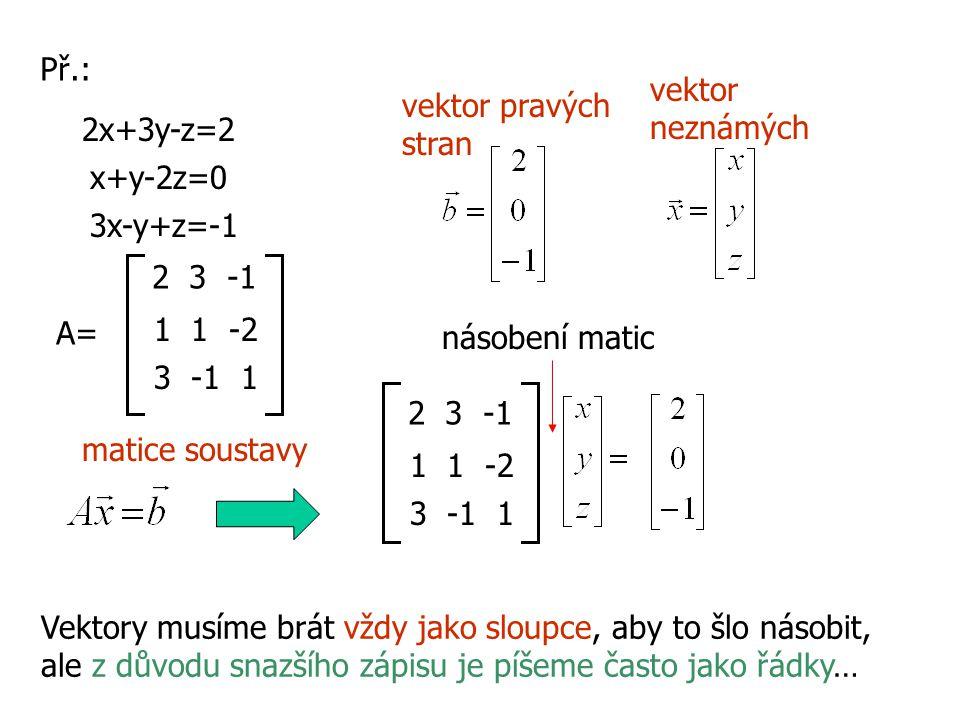 Př.: 2x+3y-z=2 x+y-2z=0 3x-y+z=-1 A= 2 3 -1 1 1 -2 3 -1 1 2 3 -1 1 1 -2 3 -1 1 násobení matic vektor pravých stran vektor neznámých matice soustavy Ve
