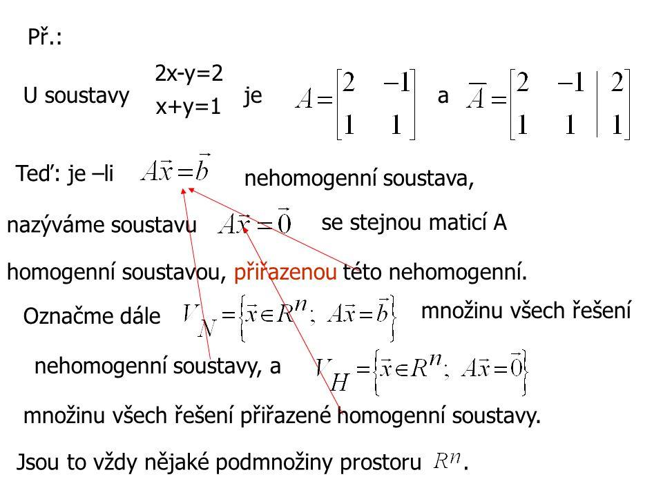 2x-y=2 x+y=1 U soustavyjea Př.: Teď: je –li nehomogenní soustava, nazýváme soustavu se stejnou maticí A homogenní soustavou, přiřazenou této nehomogen