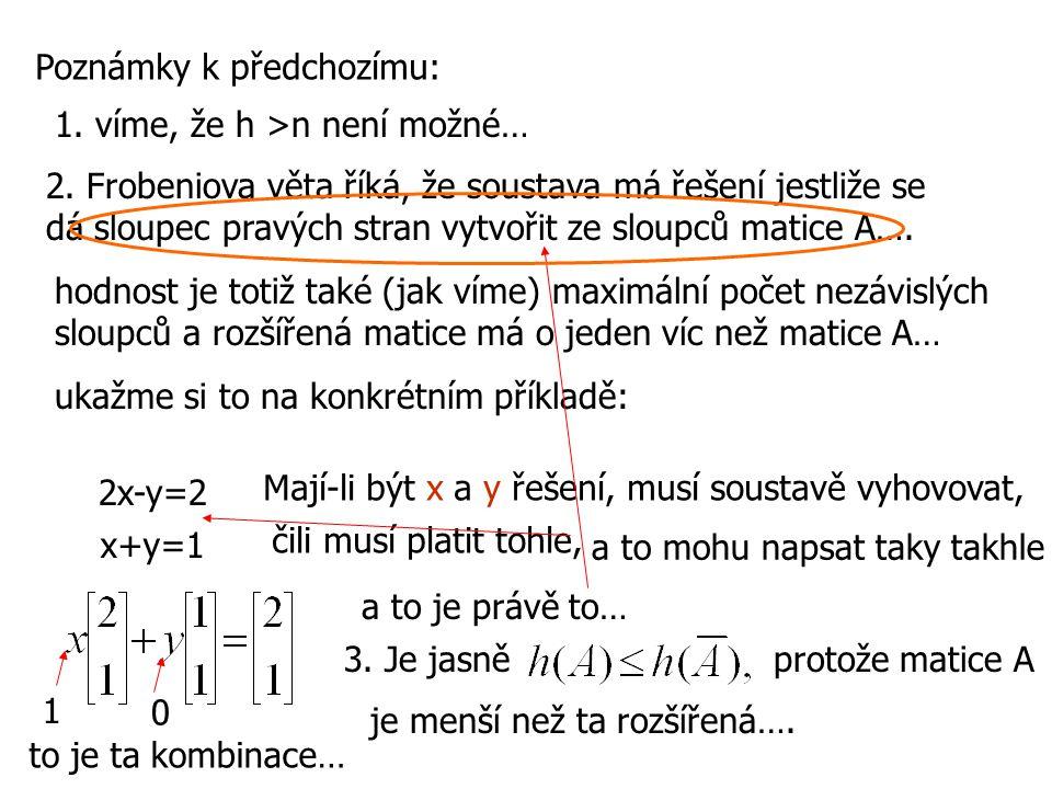 Poznámky k předchozímu: 1. víme, že h >n není možné… 2. Frobeniova věta říká, že soustava má řešení jestliže se dá sloupec pravých stran vytvořit ze s