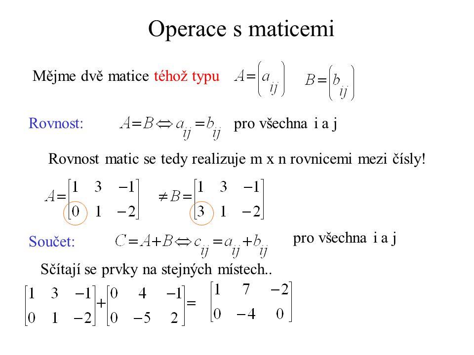 Operace s maticemi Mějme dvě matice téhož typu Rovnost:pro všechna i a j Rovnost matic se tedy realizuje m x n rovnicemi mezi čísly! Součet: pro všech
