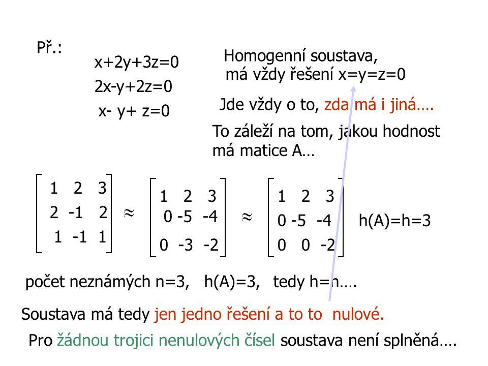 Př.: x+2y+3z=0 2x-y+2z=0 x- y+ z=0 Homogenní soustava, má vždy řešení x=y=z=0 Jde vždy o to, zda má i jiná…. To záleží na tom, jakou hodnost má matice
