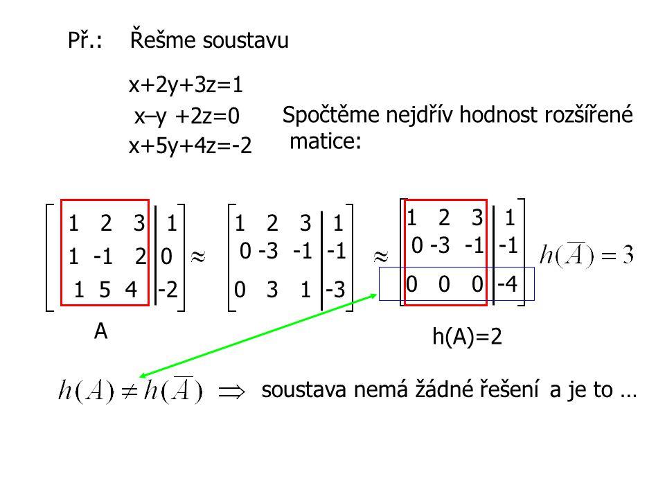 Př.: Řešme soustavu x+2y+3z=1 x–y +2z=0 x+5y+4z=-2 Spočtěme nejdřív hodnost rozšířené matice: 1 2 3 1 1 -1 2 0 1 5 4 -2 1 2 3 1 0 -3 -1 -1 0 3 1 -3 1