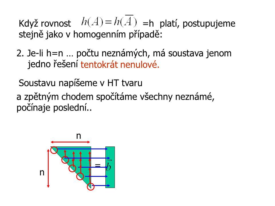 2. Je-li h=n … počtu neznámých, má soustava jenom jedno řešení tentokrát nenulové. Když rovnost =h platí, postupujeme stejně jako v homogenním případě