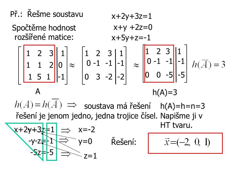 Př.: Řešme soustavu x+2y+3z=1 x+y +2z=0 x+5y+z=-1 1 2 3 1 1 1 2 0 1 5 1 -1 1 2 3 1 0 -1 -1 -1 0 3 -2 -2 1 2 3 1 0 -1 -1 -1 0 0 -5 -5 h(A)=3 A soustava