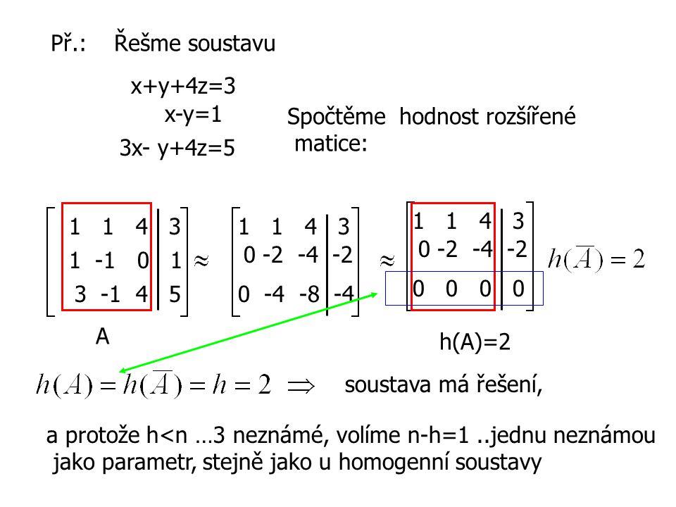 Př.: Řešme soustavu x+y+4z=3 x-y=1 3x- y+4z=5 Spočtěme hodnost rozšířené matice: 1 1 4 3 1 -1 0 1 3 -1 4 5 1 1 4 3 0 -2 -4 -2 0 -4 -8 -4 1 1 4 3 0 -2