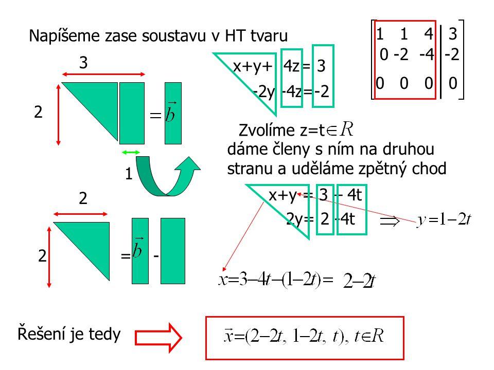 Napíšeme zase soustavu v HT tvaru 2 1 =2 2 - 3 x+y+ 4z= 3 -2y -4z=-2 1 1 4 3 0 -2 -4 -2 0 0 Zvolíme z=t dáme členy s ním na druhou stranu a uděláme zp