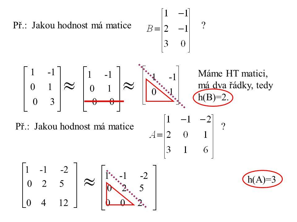 Př.: Jakou hodnost má matice ? 1 -1 0 1 0 3 1 -1 0 1 0 1 -1 0 1 Máme HT matici, má dva řádky, tedy h(B)=2. Př.: Jakou hodnost má matice ? 1 -1 -2 0 2
