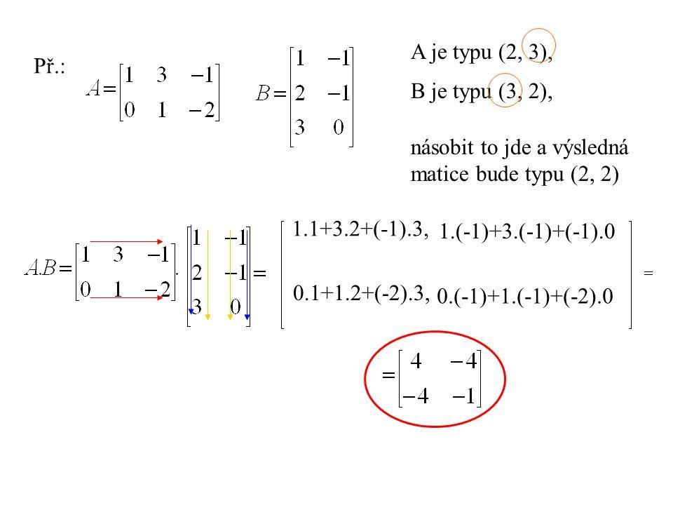 A je typu (2, 3),B je typu (3, 2), násobit to jde i obráceněa výsledná matice bude typu (3, 3) 1.1+(-1).0, 1.3+(-1).1,1.(-1)+(-1).(-2) 2.1+(-1).0,2.3+(-1).1, 2.(-1)+(-1).(-2) 3.1+0.0,3.3+0.1, 3.(-1)+0.(-2)