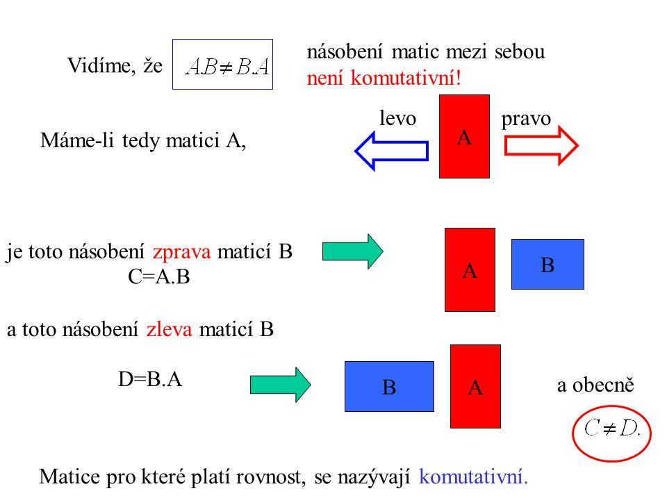 Vidíme, že násobení matic mezi sebou není komutativní! Máme-li tedy matici A, je toto násobení zprava maticí B A B a toto násobení zleva maticí B B A