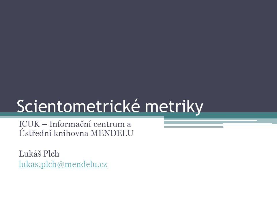 Scientometrické metriky ICUK – Informační centrum a Ústřední knihovna MENDELU Lukáš Plch lukas.plch@mendelu.cz