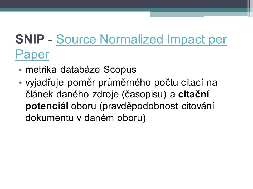 SNIP - Source Normalized Impact per PaperSource Normalized Impact per Paper metrika databáze Scopus vyjadřuje poměr průměrného počtu citací na článek daného zdroje (časopisu) a citační potenciál oboru (pravděpodobnost citování dokumentu v daném oboru)