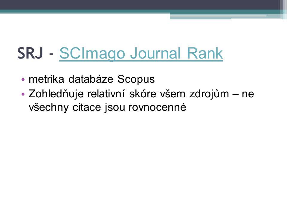 SRJ - SCImago Journal Rank SCImago Journal Rank metrika databáze Scopus Zohledňuje relativní skóre všem zdrojům – ne všechny citace jsou rovnocenné