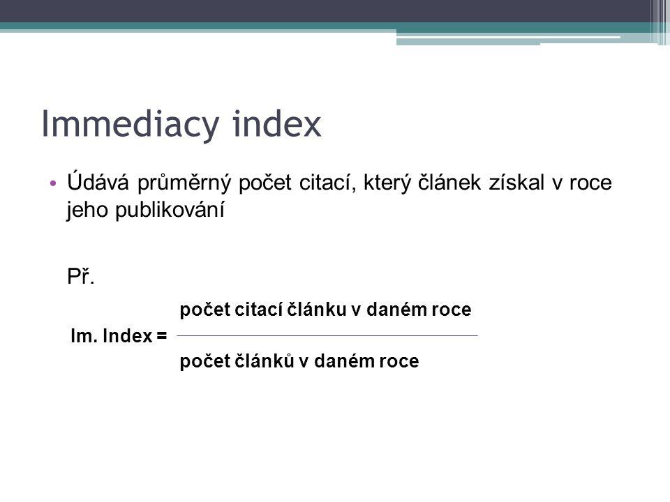 Immediacy index Údává průměrný počet citací, který článek získal v roce jeho publikování Př.