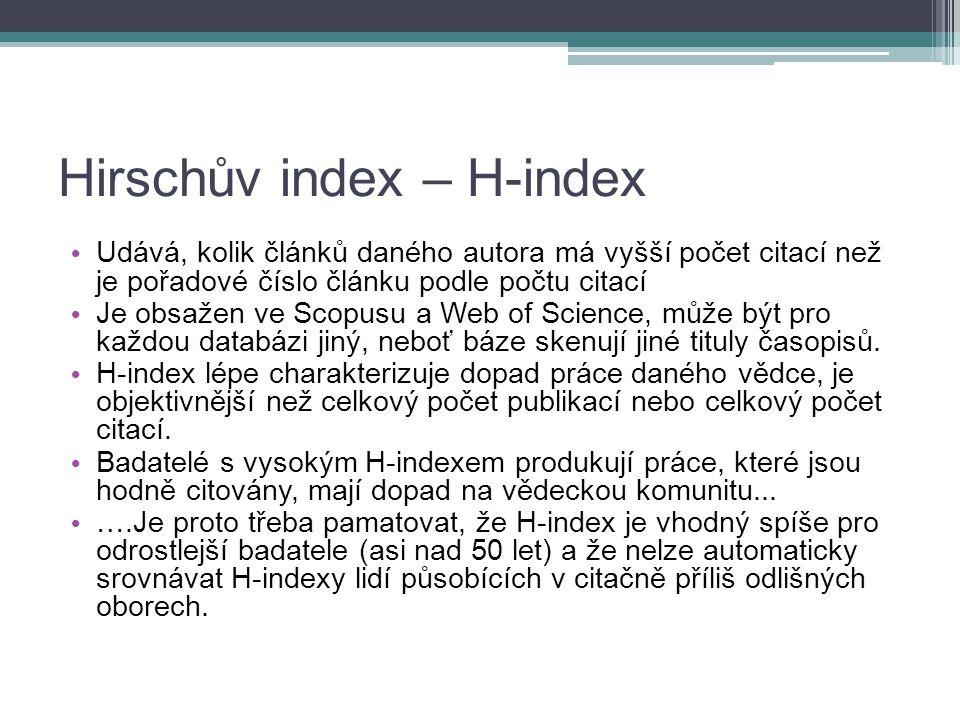 Hirschův index – H-index Udává, kolik článků daného autora má vyšší počet citací než je pořadové číslo článku podle počtu citací Je obsažen ve Scopusu a Web of Science, může být pro každou databázi jiný, neboť báze skenují jiné tituly časopisů.