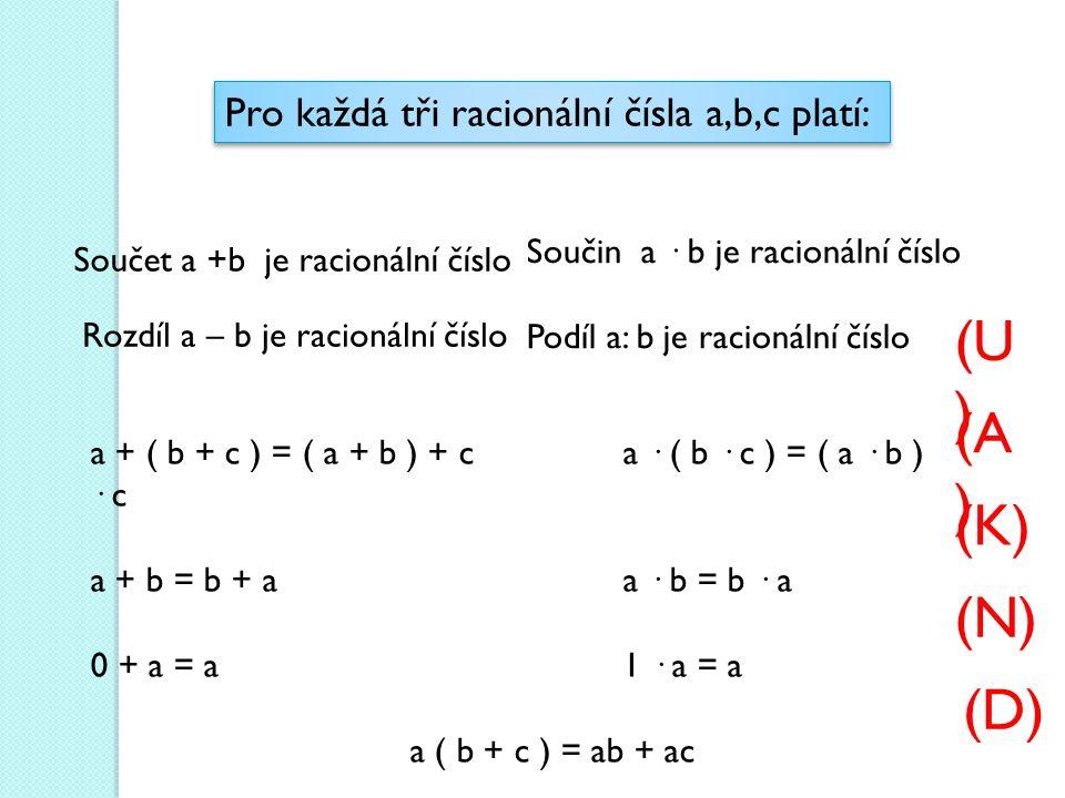 Pro každá tři racionální čísla a,b,c platí: Součet a +b je racionální číslo Součin a · b je racionální číslo Podíl a: b je racionální číslo Rozdíl a – b je racionální číslo a + ( b + c ) = ( a + b ) + ca · ( b · c ) = ( a · b ) · c a + b = b + aa · b = b · a 0 + a = a1 · a = a a ( b + c ) = ab + ac (K) (A ) (N) (D) (U )