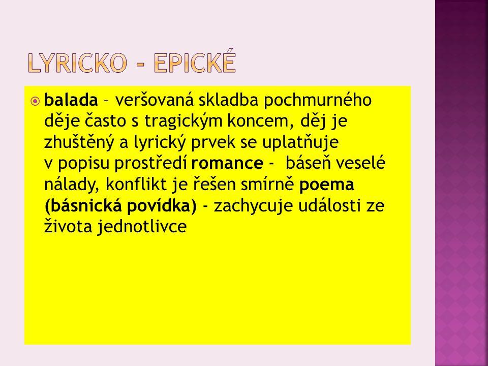  balada – veršovaná skladba pochmurného děje často s tragickým koncem, děj je zhuštěný a lyrický prvek se uplatňuje v popisu prostředí romance - báseň veselé nálady, konflikt je řešen smírně poema (básnická povídka) - zachycuje události ze života jednotlivce