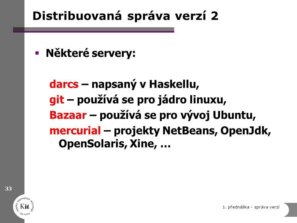 Distribuovaná správa verzí 2  Některé servery: darcs – napsaný v Haskellu, git – používá se pro jádro linuxu, Bazaar – používá se pro vývoj Ubuntu, mercurial – projekty NetBeans, OpenJdk, OpenSolaris, Xine, … 1.