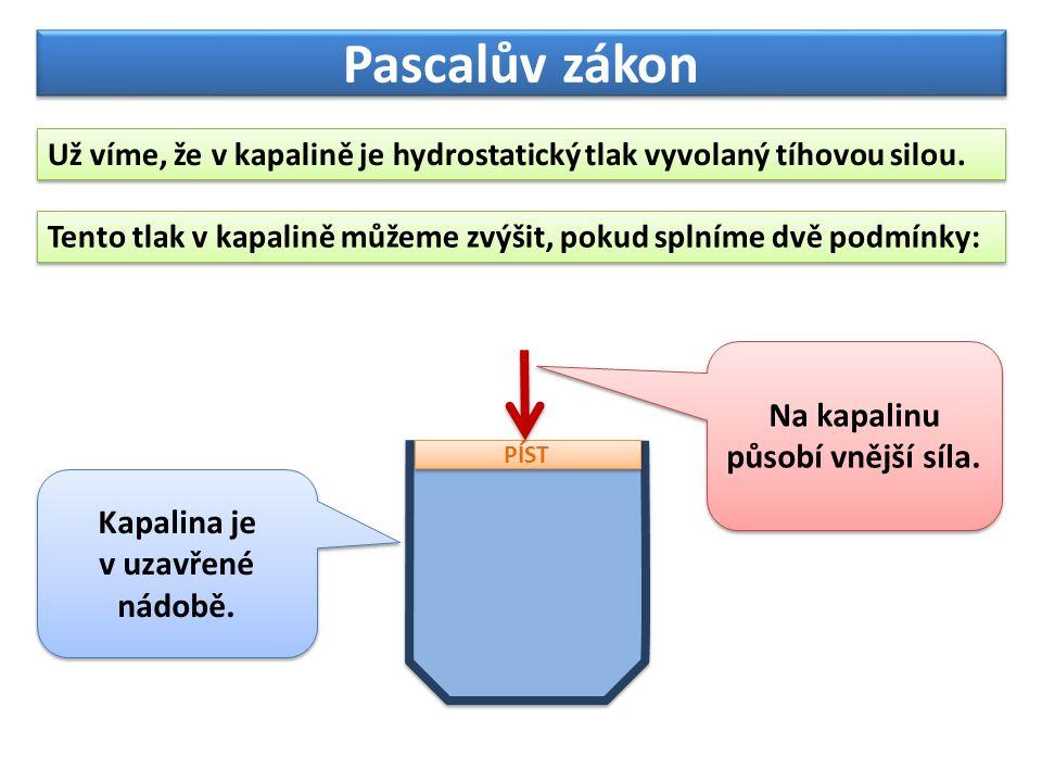 Pascalův zákon Pascalův zákon: Působí-li na kapalinu v uzavřené nádobě vnější tlaková síla, zvýší se tlak ve všech místech kapaliny stejně.