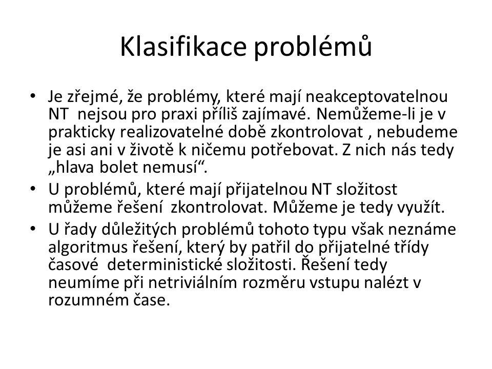 Klasifikace problémů Je zřejmé, že problémy, které mají neakceptovatelnou NT nejsou pro praxi příliš zajímavé. Nemůžeme-li je v prakticky realizovatel