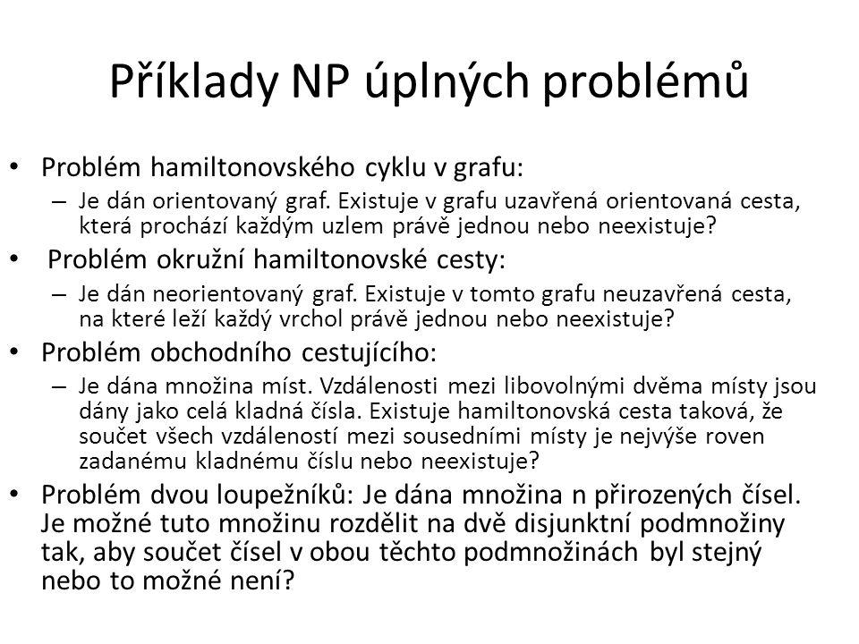 Příklady NP úplných problémů Problém hamiltonovského cyklu v grafu: – Je dán orientovaný graf. Existuje v grafu uzavřená orientovaná cesta, která proc