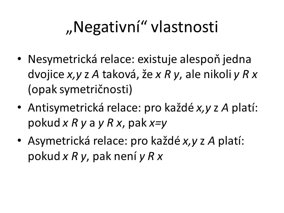 """Negativní"" vlastnosti Nesymetrická relace: existuje alespoň jedna dvojice x,y z A taková, že x R y, ale nikoli y R x (opak symetričnosti) Antisymetri"