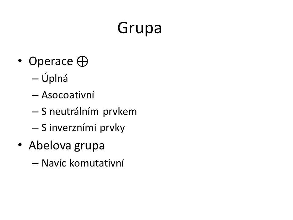 Grupa Operace ⊕ – Úplná – Asocoativní – S neutrálním prvkem – S inverzními prvky Abelova grupa – Navíc komutativní