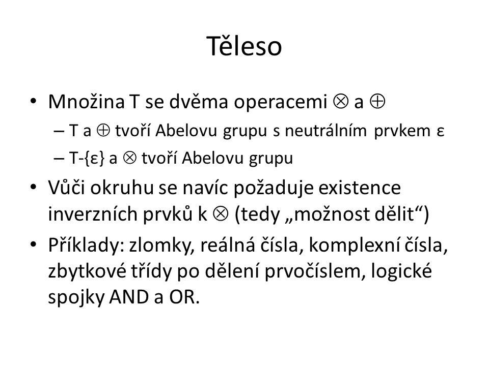 Těleso Množina T se dvěma operacemi  a  – T a  tvoří Abelovu grupu s neutrálním prvkem ε – T-{ε} a  tvoří Abelovu grupu Vůči okruhu se navíc požad