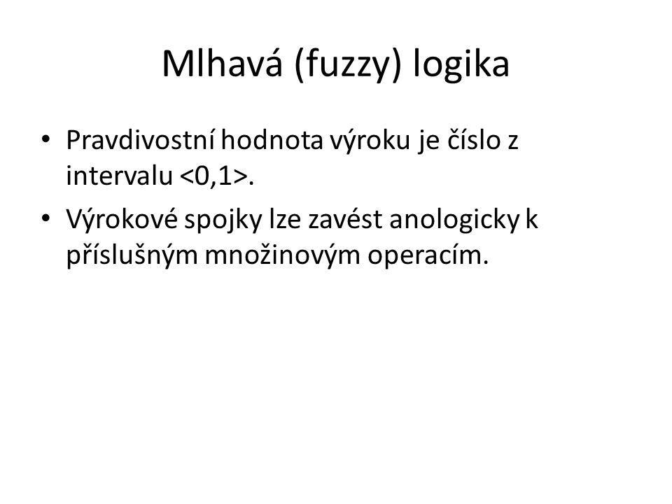 Mlhavá (fuzzy) logika Pravdivostní hodnota výroku je číslo z intervalu. Výrokové spojky lze zavést anologicky k příslušným množinovým operacím.