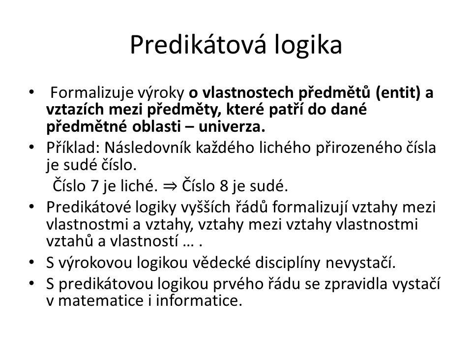 Predikátová logika Formalizuje výroky o vlastnostech předmětů (entit) a vztazích mezi předměty, které patří do dané předmětné oblasti – univerza. Přík