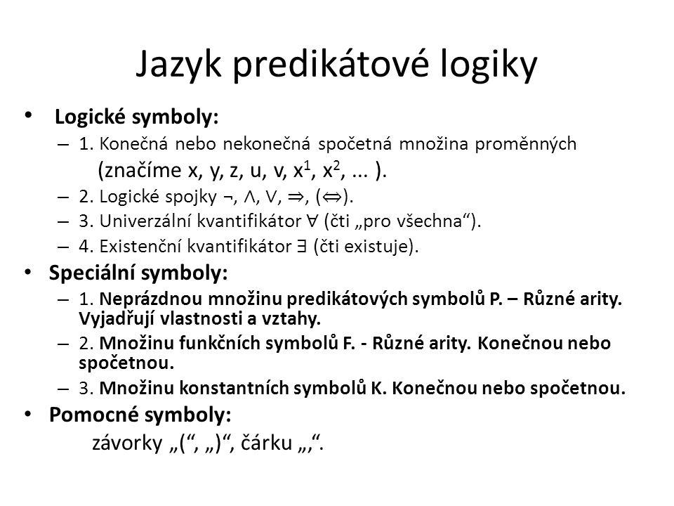 Jazyk predikátové logiky Logické symboly: – 1. Konečná nebo nekonečná spočetná množina proměnných (značíme x, y, z, u, v, x 1, x 2,... ). – 2. Logické