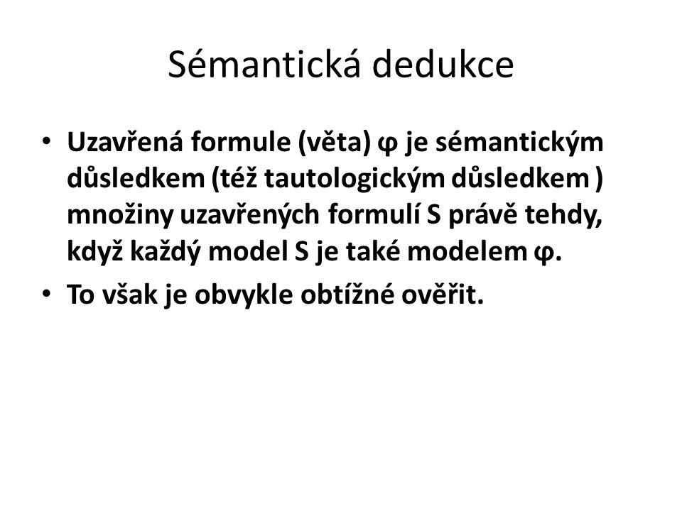Sémantická dedukce Uzavřená formule (věta) ϕ je sémantickým důsledkem (též tautologickým důsledkem ) množiny uzavřených formulí S právě tehdy, když ka