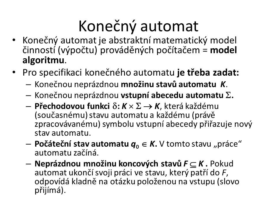 Konečný automat Konečný automat je abstraktní matematický model činností (výpočtu) prováděných počítačem = model algoritmu. Pro specifikaci konečného