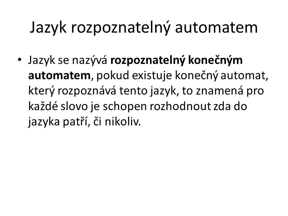 Jazyk rozpoznatelný automatem Jazyk se nazývá rozpoznatelný konečným automatem, pokud existuje konečný automat, který rozpoznává tento jazyk, to zname