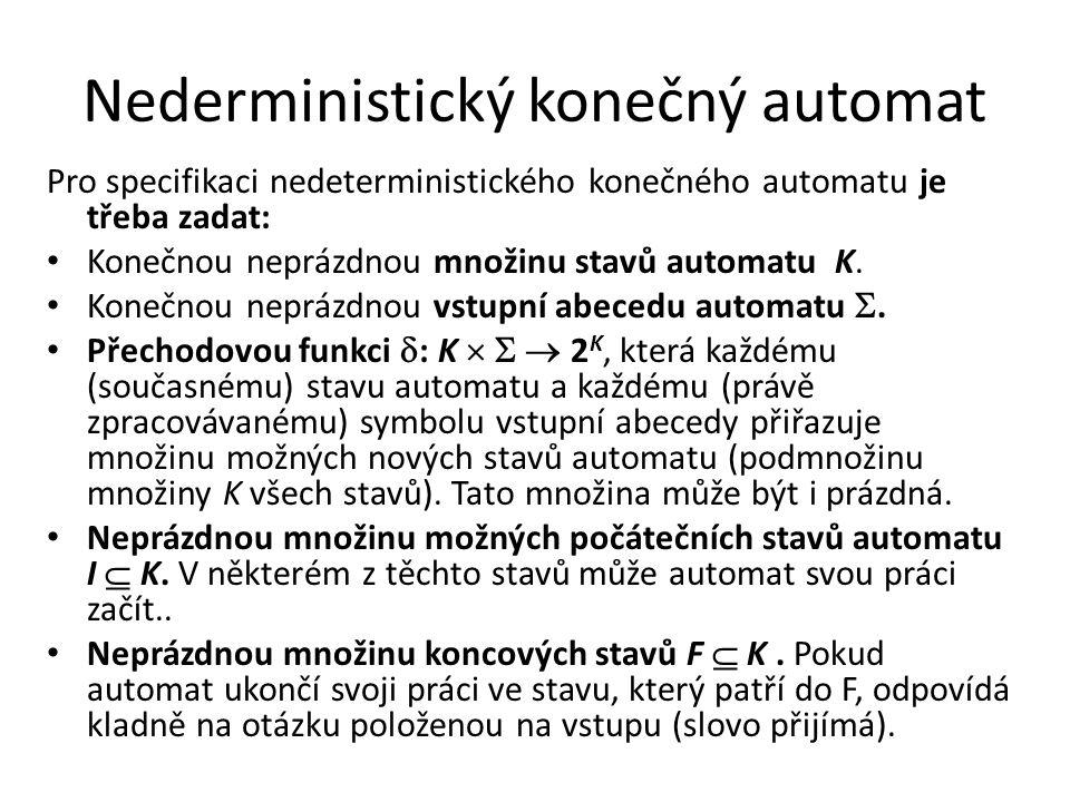 Nederministický konečný automat Pro specifikaci nedeterministického konečného automatu je třeba zadat: Konečnou neprázdnou množinu stavů automatu K. K