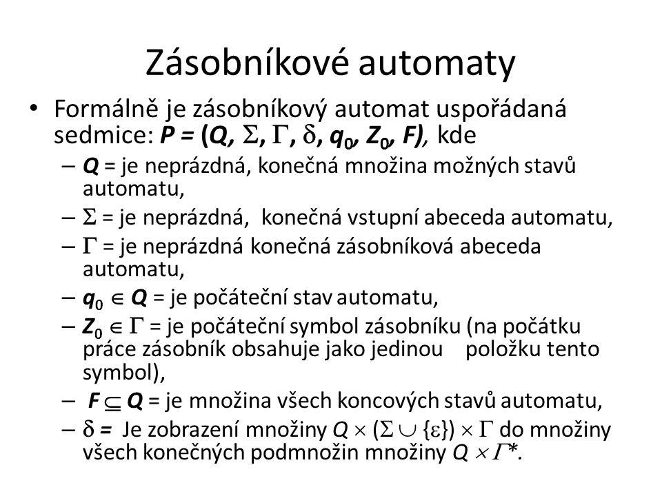Zásobníkové automaty Formálně je zásobníkový automat uspořádaná sedmice: P = (Q, , , , q 0, Z 0, F), kde – Q = je neprázdná, konečná množina možnýc