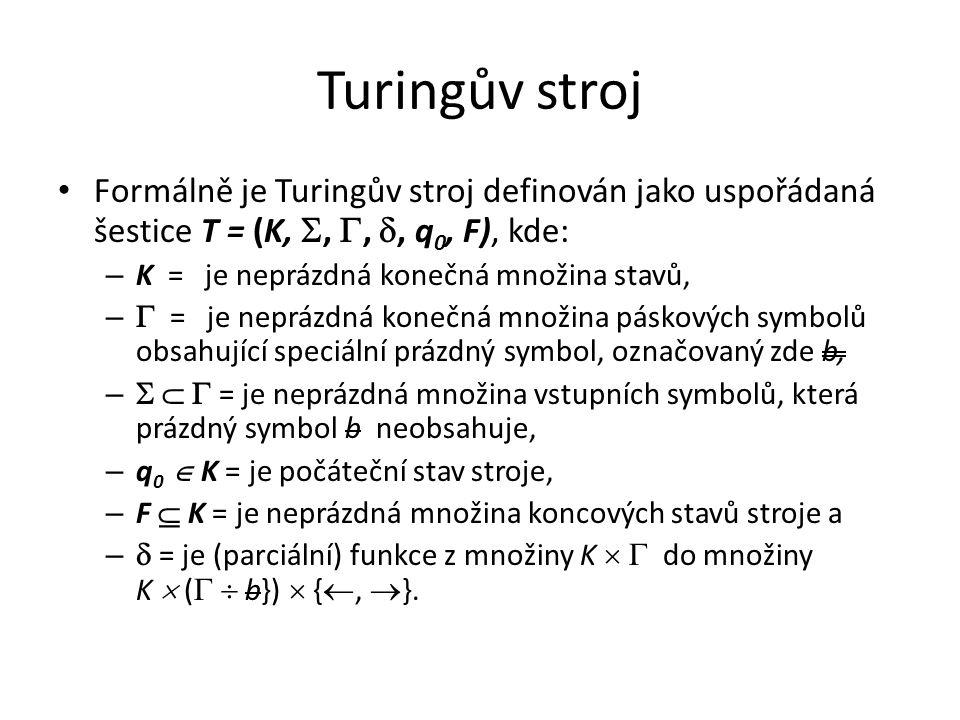 Turingův stroj Formálně je Turingův stroj definován jako uspořádaná šestice T = (K, , , , q 0, F), kde: – K = je neprázdná konečná množina stavů, –